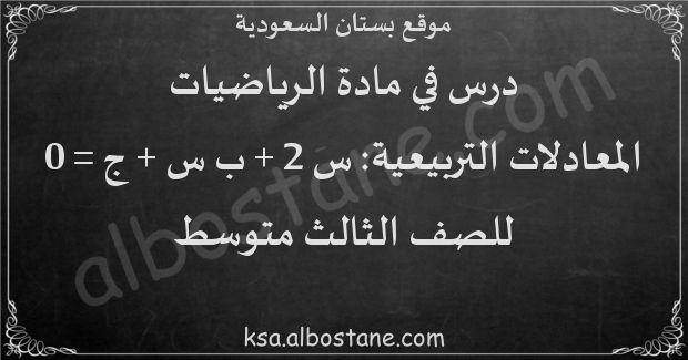 درس المعادلات التربيعية: س 2 + ب س + ج = 0 للصف الثالث متوسط